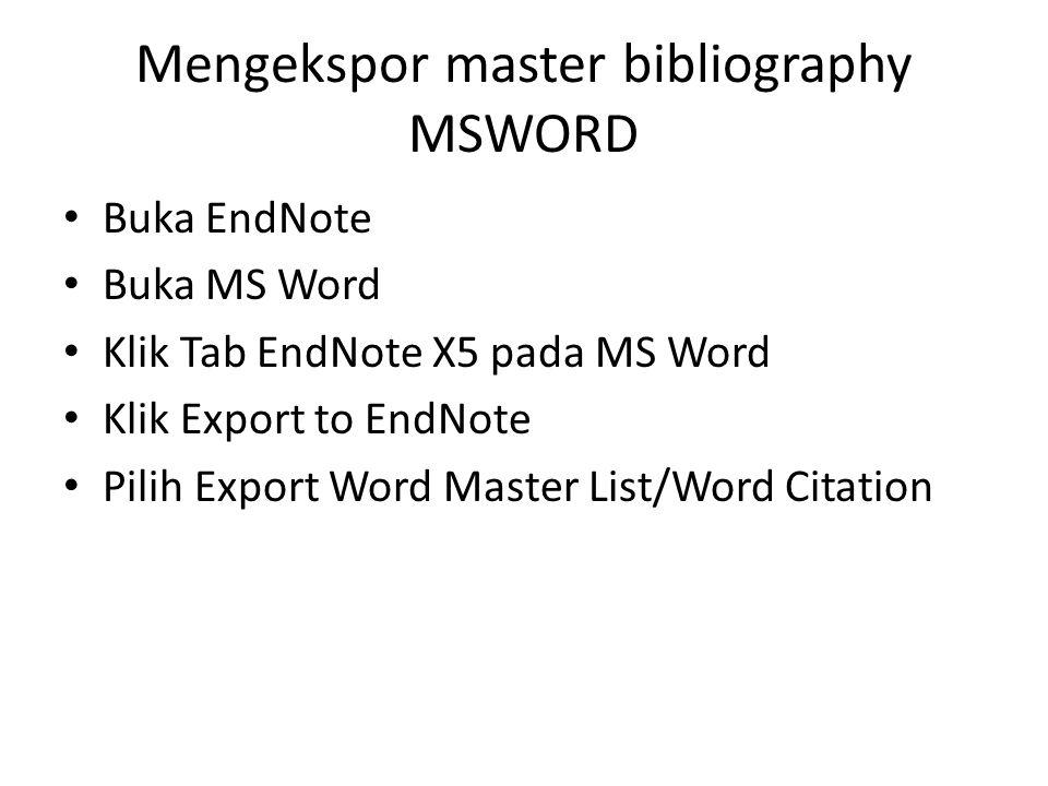 Mengekspor master bibliography MSWORD • Buka EndNote • Buka MS Word • Klik Tab EndNote X5 pada MS Word • Klik Export to EndNote • Pilih Export Word Ma