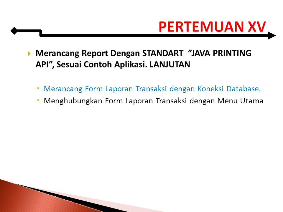 """ Merancang Report Dengan STANDART """"JAVA PRINTING API"""", Sesuai Contoh Aplikasi. LANJUTAN  Merancang Form Laporan Transaksi dengan Koneksi Database. """