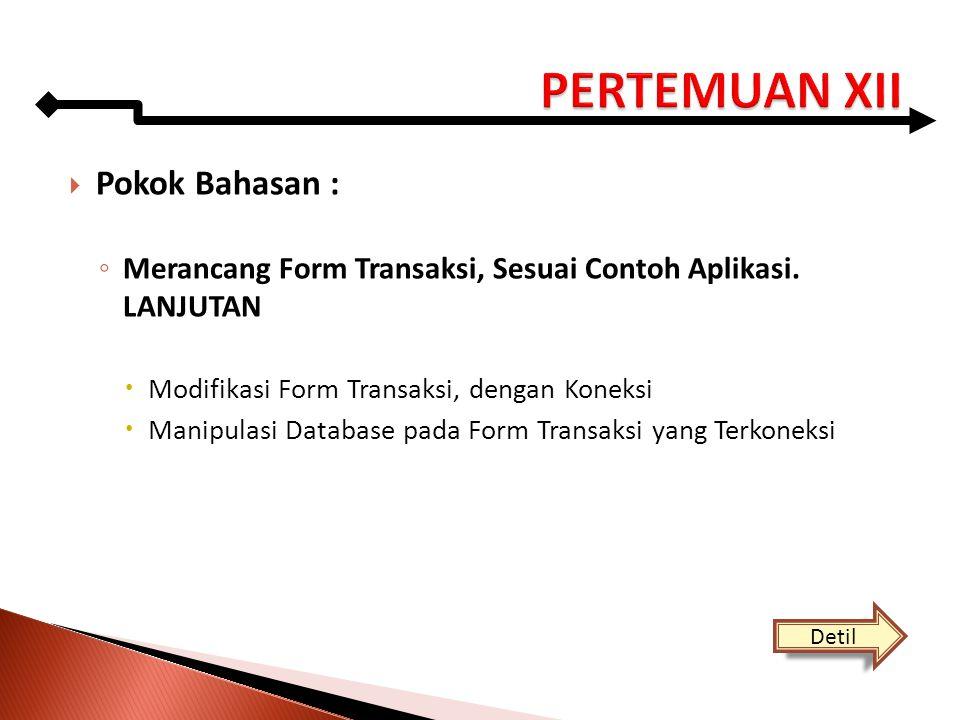  Pokok Bahasan : ◦ Merancang Form Transaksi, Sesuai Contoh Aplikasi. LANJUTAN  Modifikasi Form Transaksi, dengan Koneksi  Manipulasi Database pada