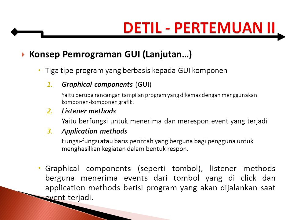  Konsep Pemrograman GUI (Lanjutan…)  Tiga tipe program yang berbasis kepada GUI komponen 1.Graphical components (GUI) Yaitu berupa rancangan tampila
