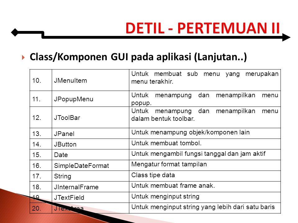  Class/Komponen GUI pada aplikasi (Lanjutan..) 10.JMenuItem Untuk membuat sub menu yang merupakan menu terakhir. 11.JPopupMenu Untuk menampung dan me