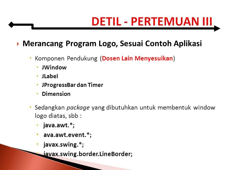  Merancang Program Logo, Sesuai Contoh Aplikasi  Komponen Pendukung (Dosen Lain Menyesuikan)  JWindow  JLabel  JProgressBar dan Timer  Dimension