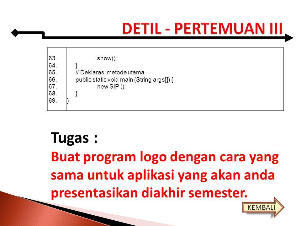 63. 64. 65. 66. 67. 68. 69. show(); } // Deklarasi metode utama public static void main (String args[]) { new SIP (); } Tugas : Buat program logo deng