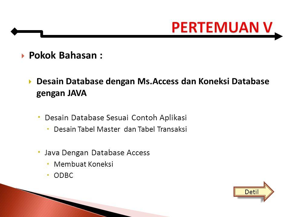  Pokok Bahasan :  Desain Database dengan Ms.Access dan Koneksi Database gengan JAVA  Desain Database Sesuai Contoh Aplikasi  Desain Tabel Master d