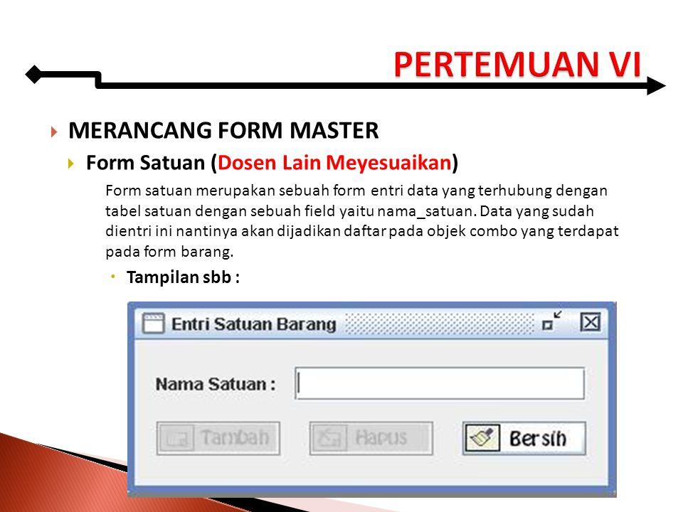  MERANCANG FORM MASTER  Form Satuan (Dosen Lain Meyesuaikan) Form satuan merupakan sebuah form entri data yang terhubung dengan tabel satuan dengan