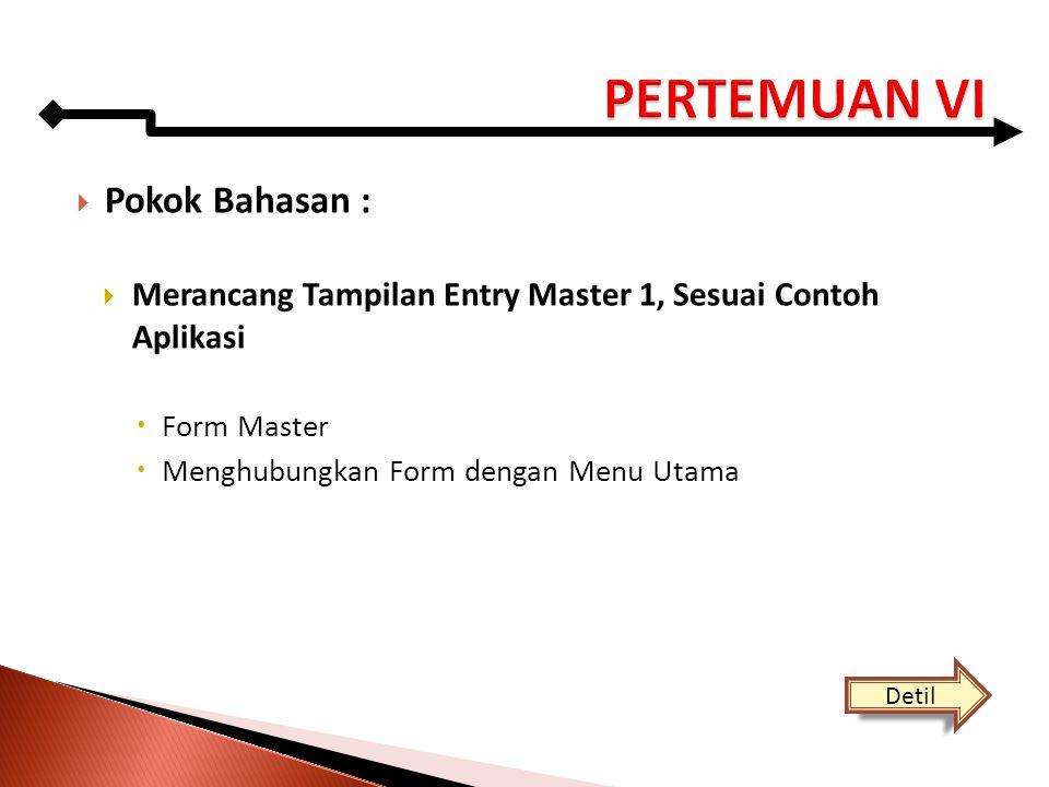  Pokok Bahasan :  Merancang Tampilan Entry Master 1, Sesuai Contoh Aplikasi  Form Master  Menghubungkan Form dengan Menu Utama Detil
