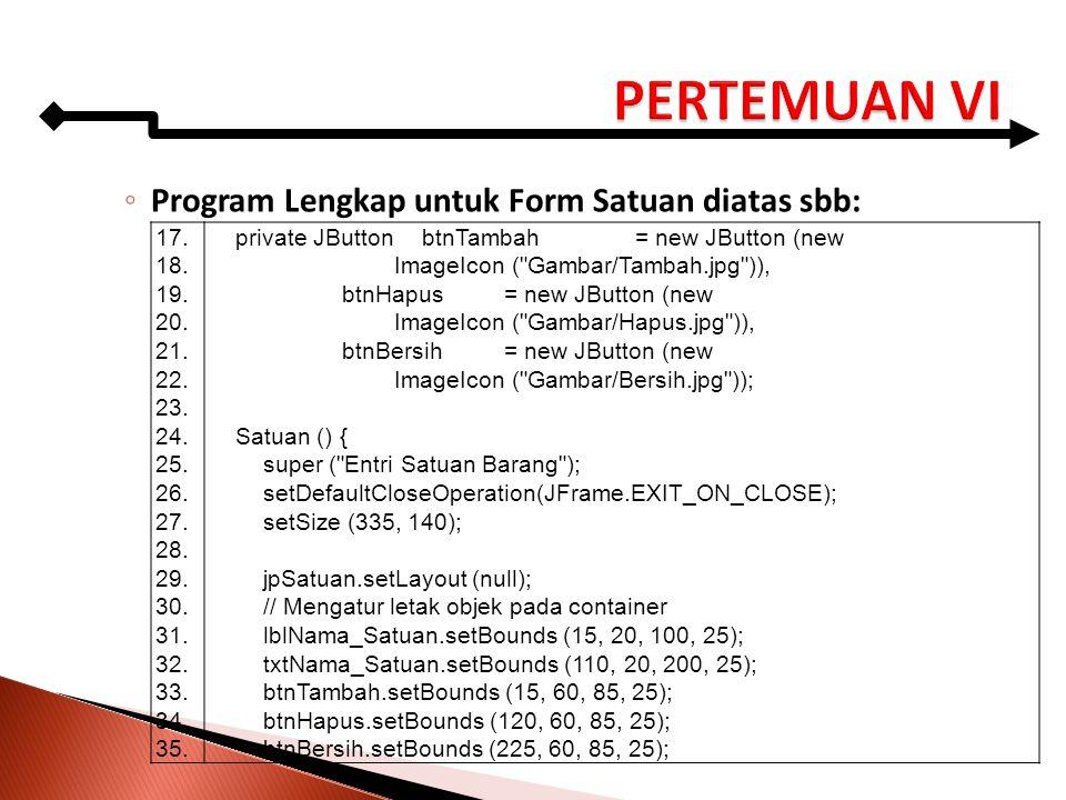 ◦ Program Lengkap untuk Form Satuan diatas sbb: 17. 18. 19. 20. 21. 22. 23. 24. 25. 26. 27. 28. 29. 30. 31. 32. 33. 34. 35. private JButton btnTambah=