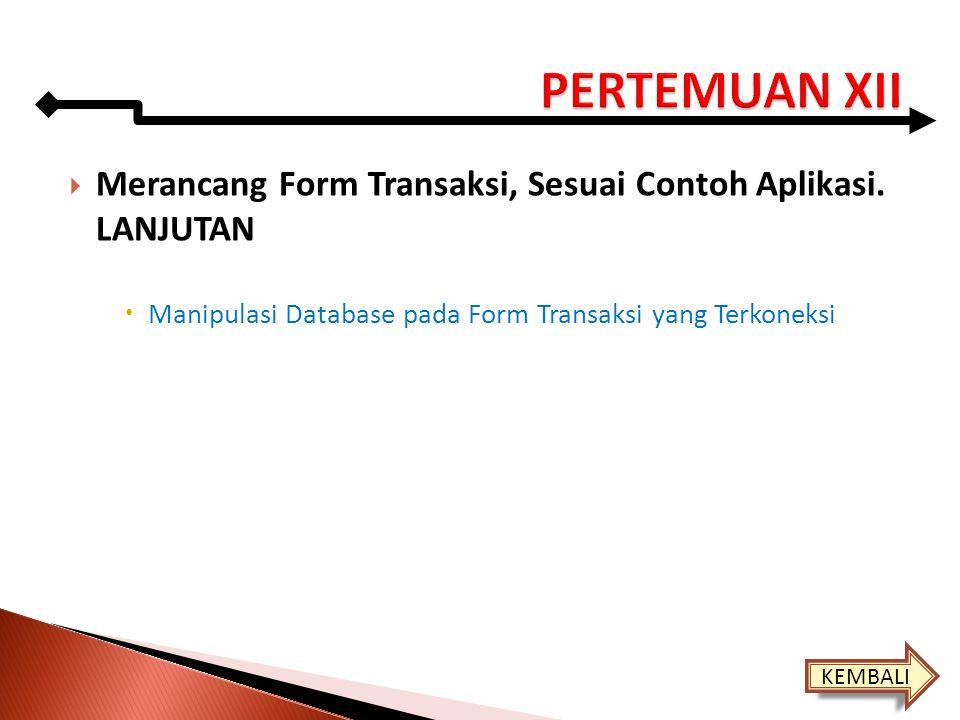  Merancang Form Transaksi, Sesuai Contoh Aplikasi. LANJUTAN  Manipulasi Database pada Form Transaksi yang Terkoneksi KEMBALI