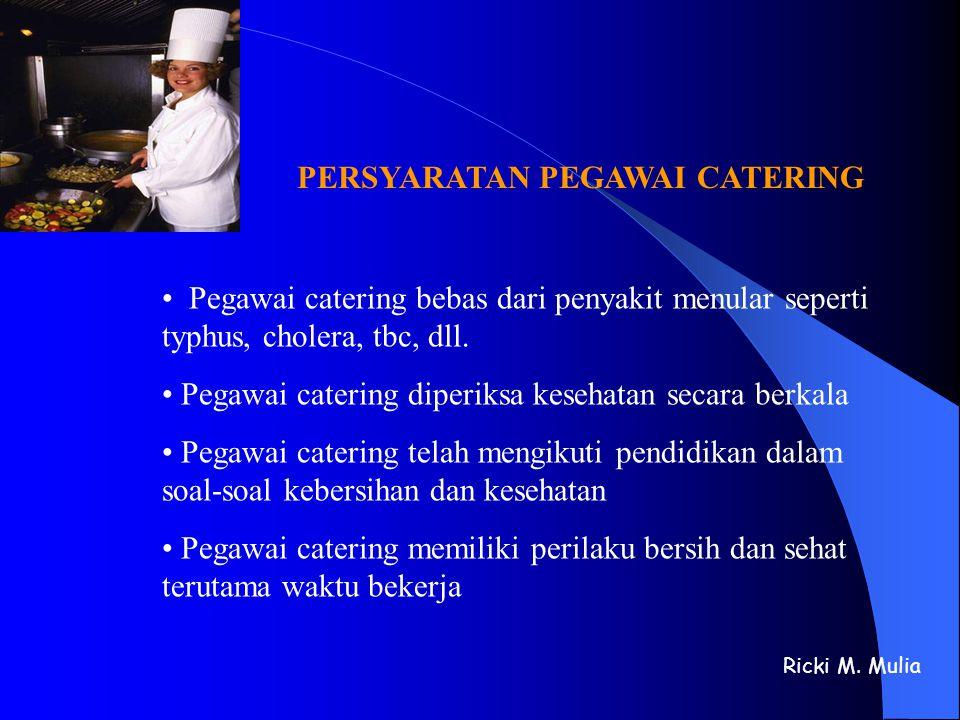 Ricki M. Mulia PERSYARATAN PEGAWAI CATERING • Pegawai catering bebas dari penyakit menular seperti typhus, cholera, tbc, dll. • Pegawai catering diper