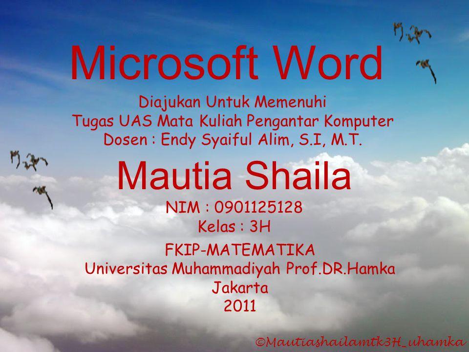 Microsoft Word Mautia Shaila NIM : 0901125128 Kelas : 3H Diajukan Untuk Memenuhi Tugas UAS Mata Kuliah Pengantar Komputer Dosen : Endy Syaiful Alim, S
