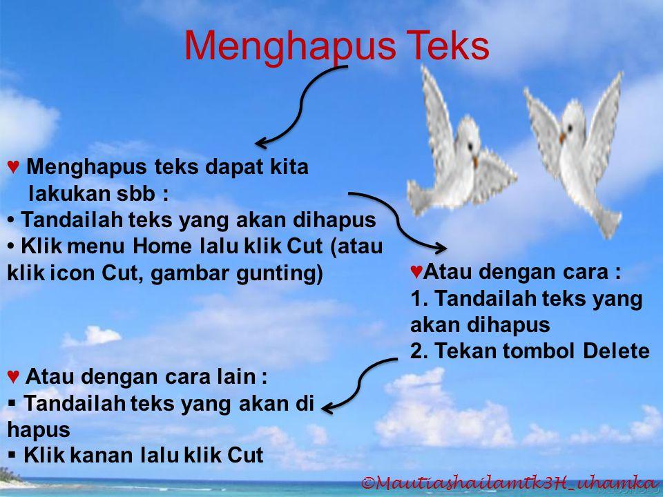 ©Mautiashailamtk3H_uhamka Menghapus Teks ♥ Menghapus teks dapat kita lakukan sbb : • Tandailah teks yang akan dihapus • Klik menu Home lalu klik Cut (