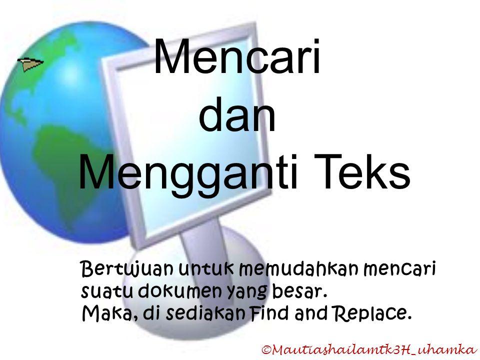 ©Mautiashailamtk3H_uhamka Mencari dan Mengganti Teks Bertujuan untuk memudahkan mencari suatu dokumen yang besar. Maka, di sediakan Find and Replace.