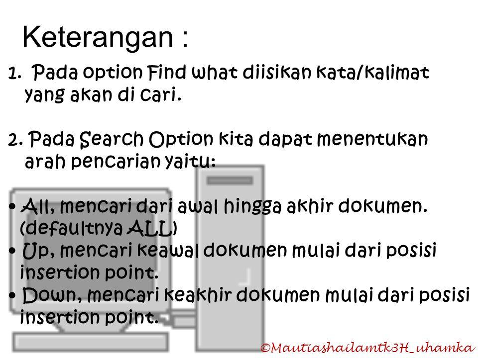 ©Mautiashailamtk3H_uhamka Keterangan : 1.Pada option Find what diisikan kata/kalimat yang akan di cari. 2. Pada Search Option kita dapat menentukan ar