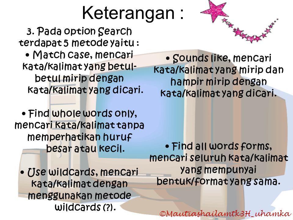 ©Mautiashailamtk3H_uhamka Keterangan : 3. Pada option Search terdapat 5 metode yaitu : • Match case, mencari kata/kalimat yang betul- betul mirip deng