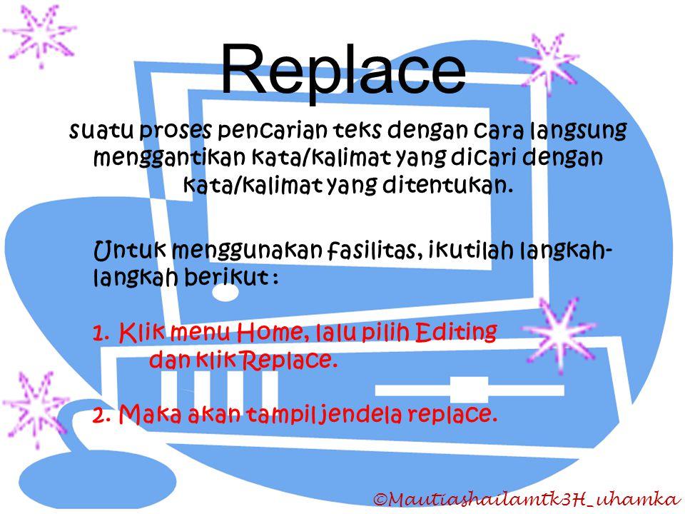 ©Mautiashailamtk3H_uhamka Replace suatu proses pencarian teks dengan cara langsung menggantikan kata/kalimat yang dicari dengan kata/kalimat yang dite
