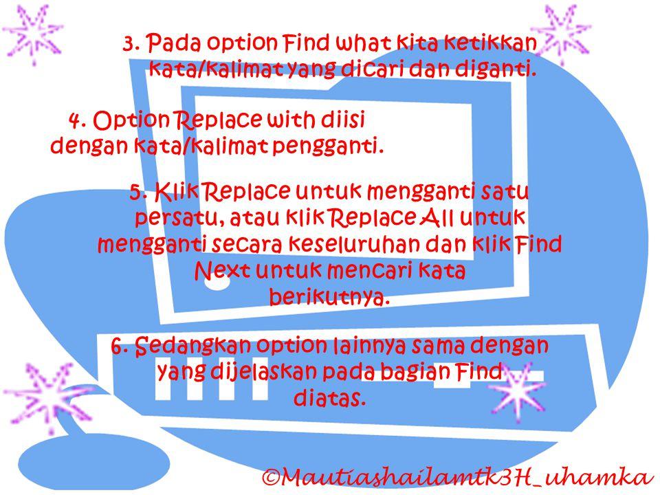 ©Mautiashailamtk3H_uhamka 3. Pada option Find what kita ketikkan kata/kalimat yang dicari dan diganti. 4. Option Replace with diisi dengan kata/kalima