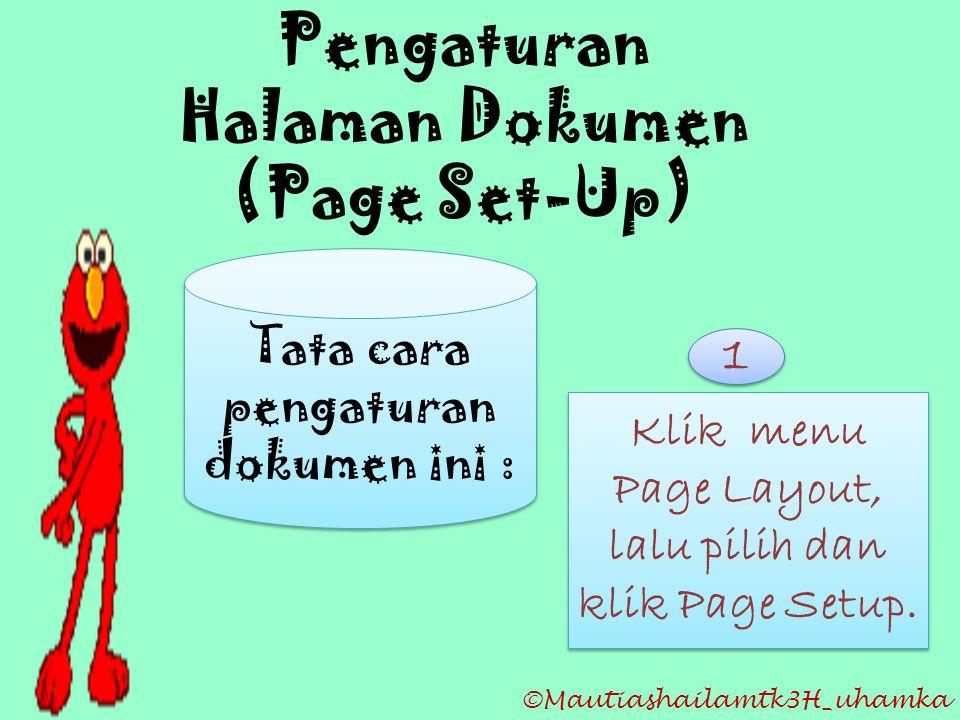 ©Mautiashailamtk3H_uhamka Pengaturan Halaman Dokumen (Page Set-Up) Tata cara pengaturan dokumen ini : Klik menu Page Layout, lalu pilih dan klik Page