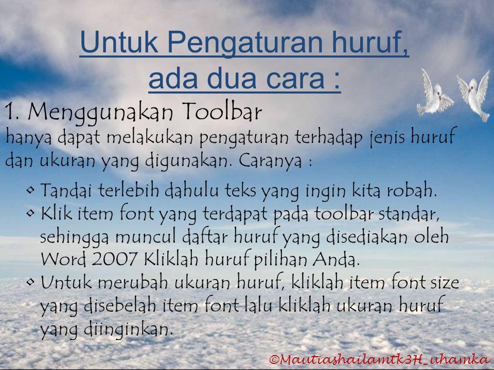 ©Mautiashailamtk3H_uhamka Untuk Pengaturan huruf, ada dua cara : 1. Menggunakan Toolbar hanya dapat melakukan pengaturan terhadap jenis huruf dan ukur