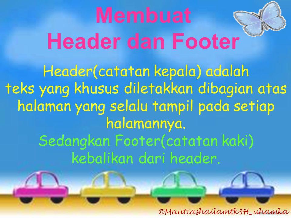 ©Mautiashailamtk3H_uhamka Membuat Header dan Footer Header(catatan kepala) adalah teks yang khusus diletakkan dibagian atas halaman yang selalu tampil