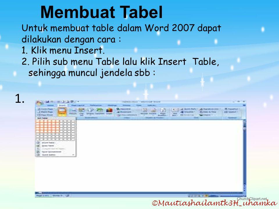 ©Mautiashailamtk3H_uhamka Membuat Tabel Untuk membuat table dalam Word 2007 dapat dilakukan dengan cara : 1. Klik menu Insert. 2. Pilih sub menu Table