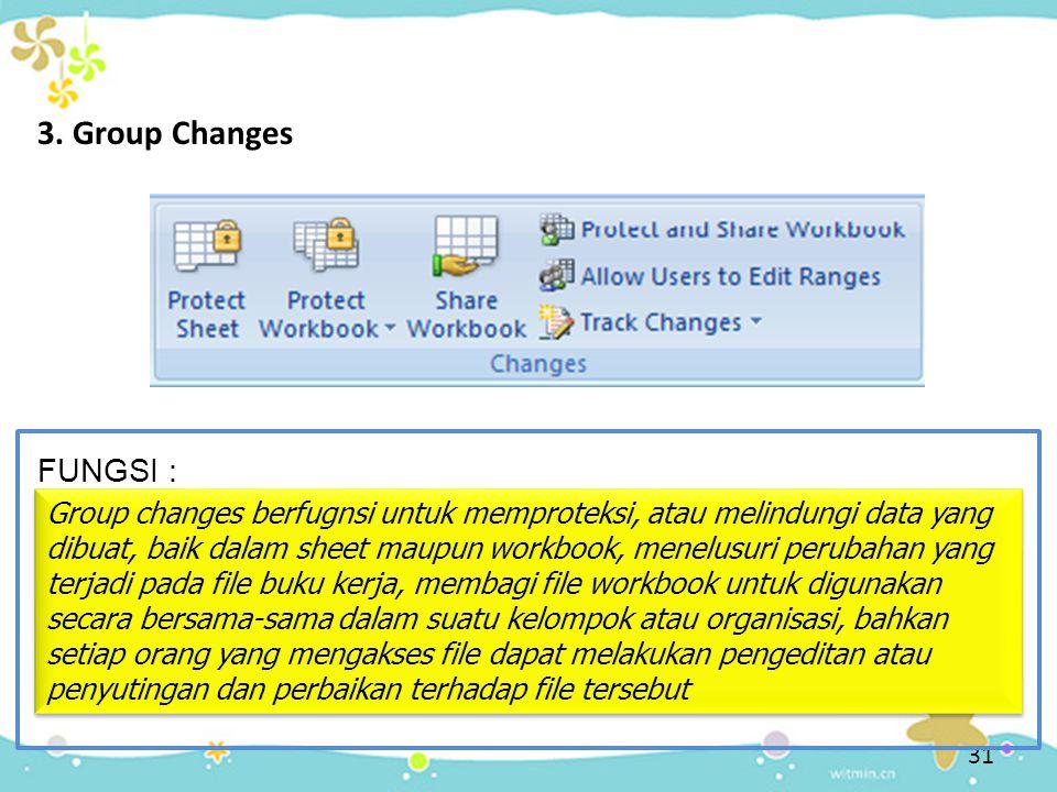 31 3. Group Changes FUNGSI : Group changes berfugnsi untuk memproteksi, atau melindungi data yang dibuat, baik dalam sheet maupun workbook, menelusuri