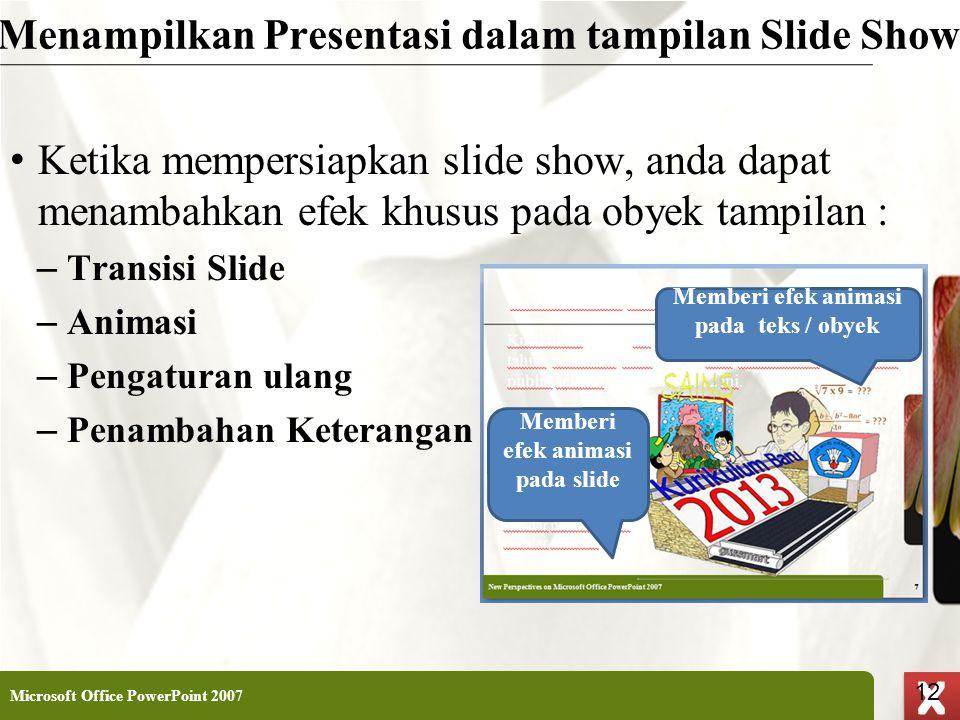 XP 12 X X Menampilkan Presentasi dalam tampilan Slide Show • Ketika mempersiapkan slide show, anda dapat menambahkan efek khusus pada obyek tampilan :