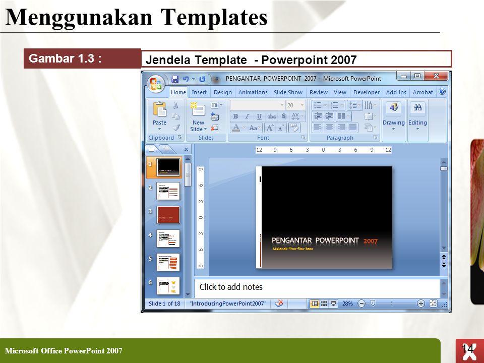 XP 14 X X Menggunakan Templates Microsoft Office PowerPoint 2007 14 Jendela Template - Powerpoint 2007 Gambar 1.3 :