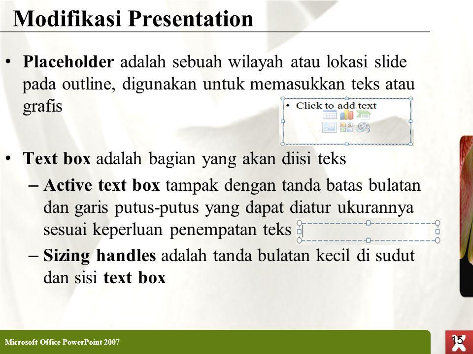 XP 15 X X Modifikasi Presentation • Placeholder adalah sebuah wilayah atau lokasi slide pada outline, digunakan untuk memasukkan teks atau grafis • Te