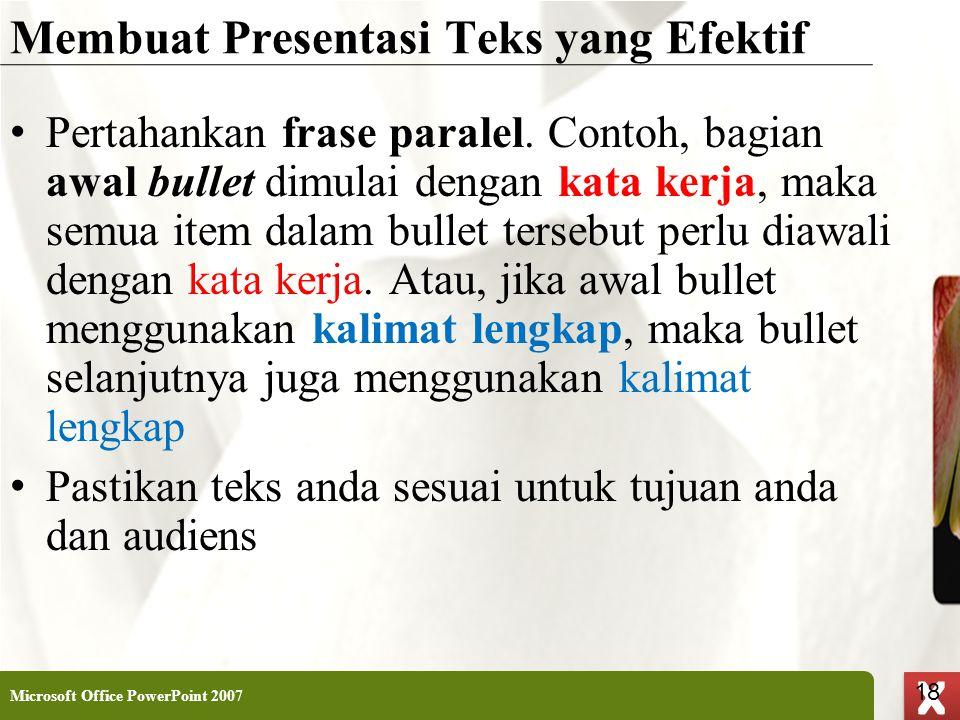 XP 18 X X Membuat Presentasi Teks yang Efektif • Pertahankan frase paralel. Contoh, bagian awal bullet dimulai dengan kata kerja, maka semua item dala