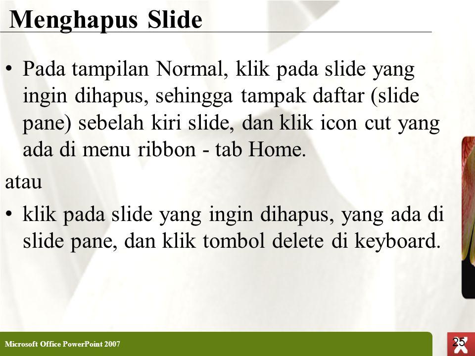 XP 25 X X Menghapus Slide • Pada tampilan Normal, klik pada slide yang ingin dihapus, sehingga tampak daftar (slide pane) sebelah kiri slide, dan klik