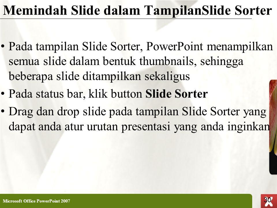 XP 30 X X Memindah Slide dalam TampilanSlide Sorter • Pada tampilan Slide Sorter, PowerPoint menampilkan semua slide dalam bentuk thumbnails, sehingga