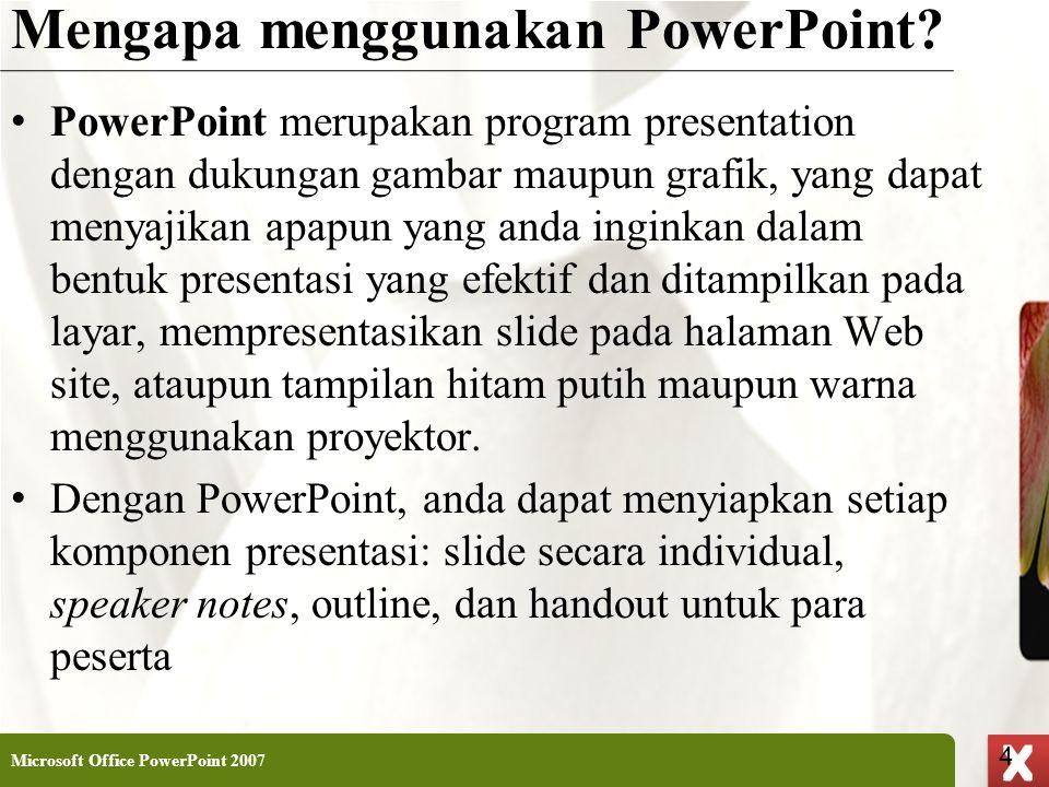 XP 4 X X Mengapa menggunakan PowerPoint? • PowerPoint merupakan program presentation dengan dukungan gambar maupun grafik, yang dapat menyajikan apapu