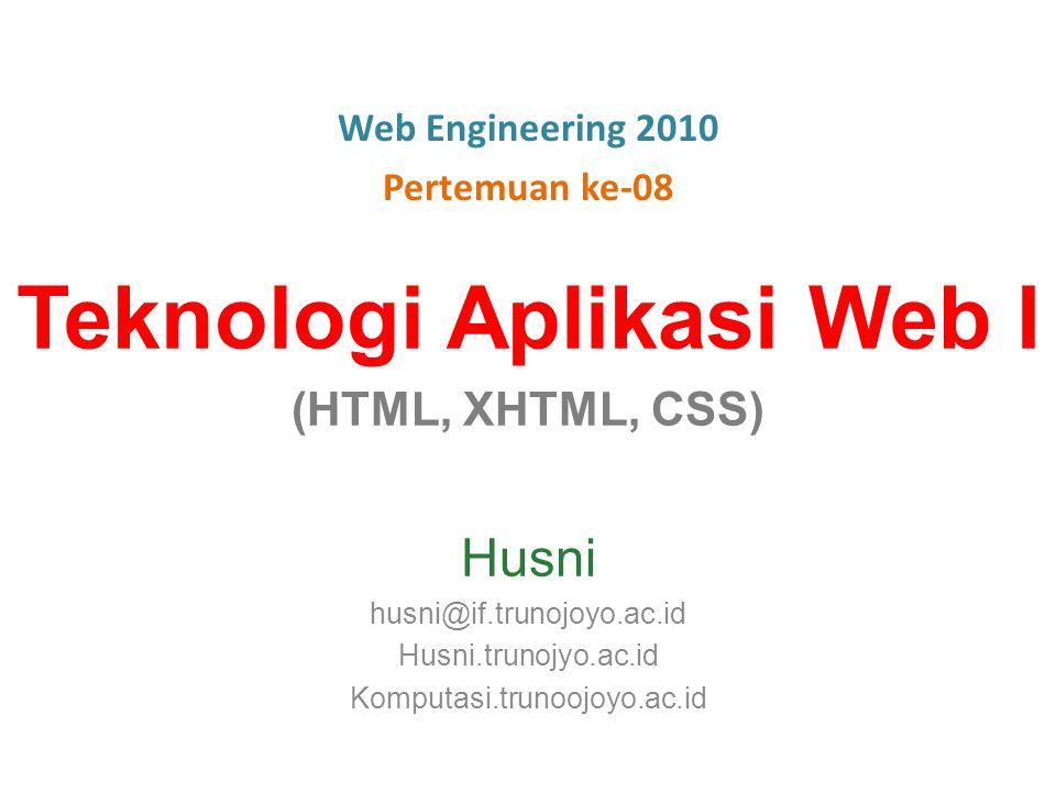 Teknologi Aplikasi Web I (HTML, XHTML, CSS) Husni husni@if.trunojoyo.ac.id Husni.trunojyo.ac.id Komputasi.trunoojoyo.ac.id Web Engineering 2010 Pertemuan ke-08