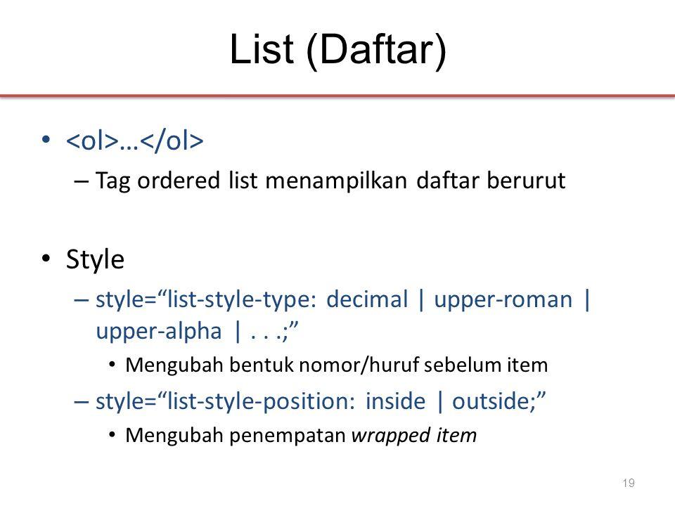 List (Daftar) • … – Tag ordered list menampilkan daftar berurut • Style – style= list-style-type: decimal | upper-roman | upper-alpha |...; • Mengubah bentuk nomor/huruf sebelum item – style= list-style-position: inside | outside; • Mengubah penempatan wrapped item 19