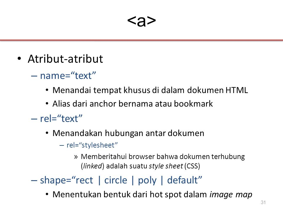 • Atribut-atribut – name= text • Menandai tempat khusus di dalam dokumen HTML • Alias dari anchor bernama atau bookmark – rel= text • Menandakan hubungan antar dokumen – rel= stylesheet » Memberitahui browser bahwa dokumen terhubung (linked) adalah suatu style sheet (CSS) – shape= rect | circle | poly | default • Menentukan bentuk dari hot spot dalam image map 31