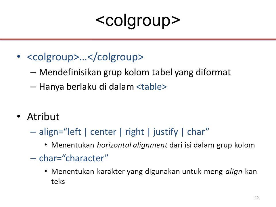 • … – Mendefinisikan grup kolom tabel yang diformat – Hanya berlaku di dalam • Atribut – align= left | center | right | justify | char • Menentukan horizontal alignment dari isi dalam grup kolom – char= character • Menentukan karakter yang digunakan untuk meng-align-kan teks 42