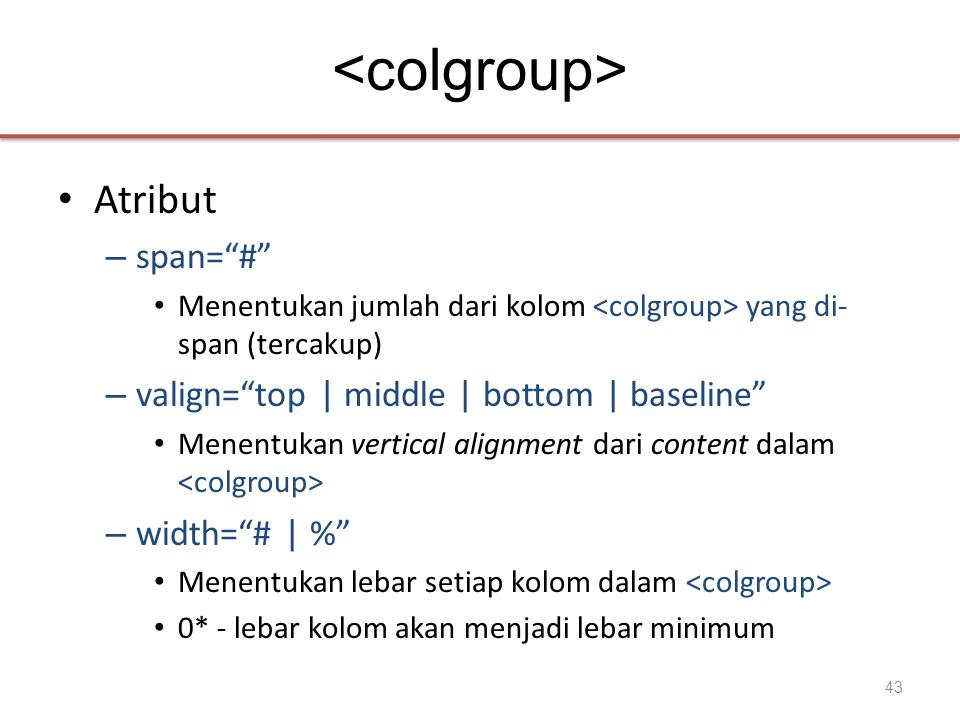 • Atribut – span= # • Menentukan jumlah dari kolom yang di- span (tercakup) – valign= top | middle | bottom | baseline • Menentukan vertical alignment dari content dalam – width= # | % • Menentukan lebar setiap kolom dalam • 0* - lebar kolom akan menjadi lebar minimum 43