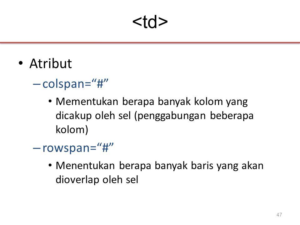 • Atribut – colspan= # • Mementukan berapa banyak kolom yang dicakup oleh sel (penggabungan beberapa kolom) – rowspan= # • Menentukan berapa banyak baris yang akan dioverlap oleh sel 47