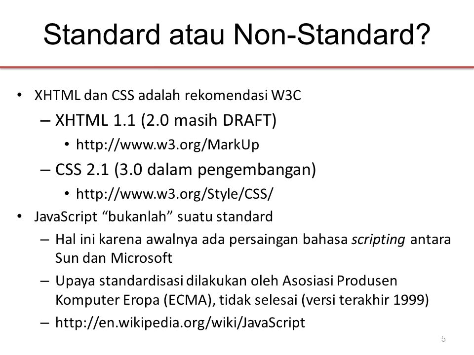 Standard atau Non-Standard? • XHTML dan CSS adalah rekomendasi W3C – XHTML 1.1 (2.0 masih DRAFT) • http://www.w3.org/MarkUp – CSS 2.1 (3.0 dalam penge
