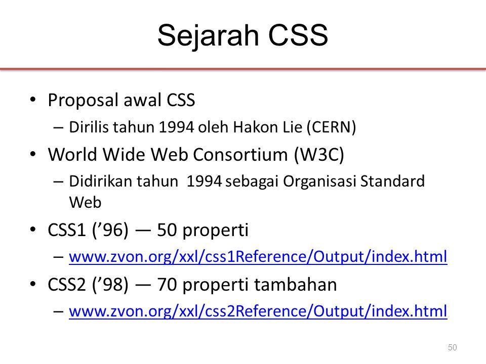 Sejarah CSS • Proposal awal CSS – Dirilis tahun 1994 oleh Hakon Lie (CERN) • World Wide Web Consortium (W3C) – Didirikan tahun 1994 sebagai Organisasi Standard Web • CSS1 ('96) — 50 properti – www.zvon.org/xxl/css1Reference/Output/index.html www.zvon.org/xxl/css1Reference/Output/index.html • CSS2 ('98) — 70 properti tambahan – www.zvon.org/xxl/css2Reference/Output/index.html www.zvon.org/xxl/css2Reference/Output/index.html 50