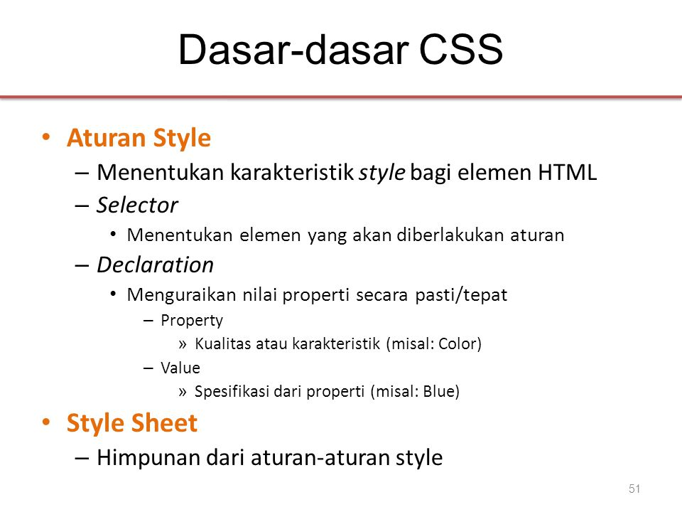 Dasar-dasar CSS • Aturan Style – Menentukan karakteristik style bagi elemen HTML – Selector • Menentukan elemen yang akan diberlakukan aturan – Declaration • Menguraikan nilai properti secara pasti/tepat – Property » Kualitas atau karakteristik (misal: Color) – Value » Spesifikasi dari properti (misal: Blue) • Style Sheet – Himpunan dari aturan-aturan style 51