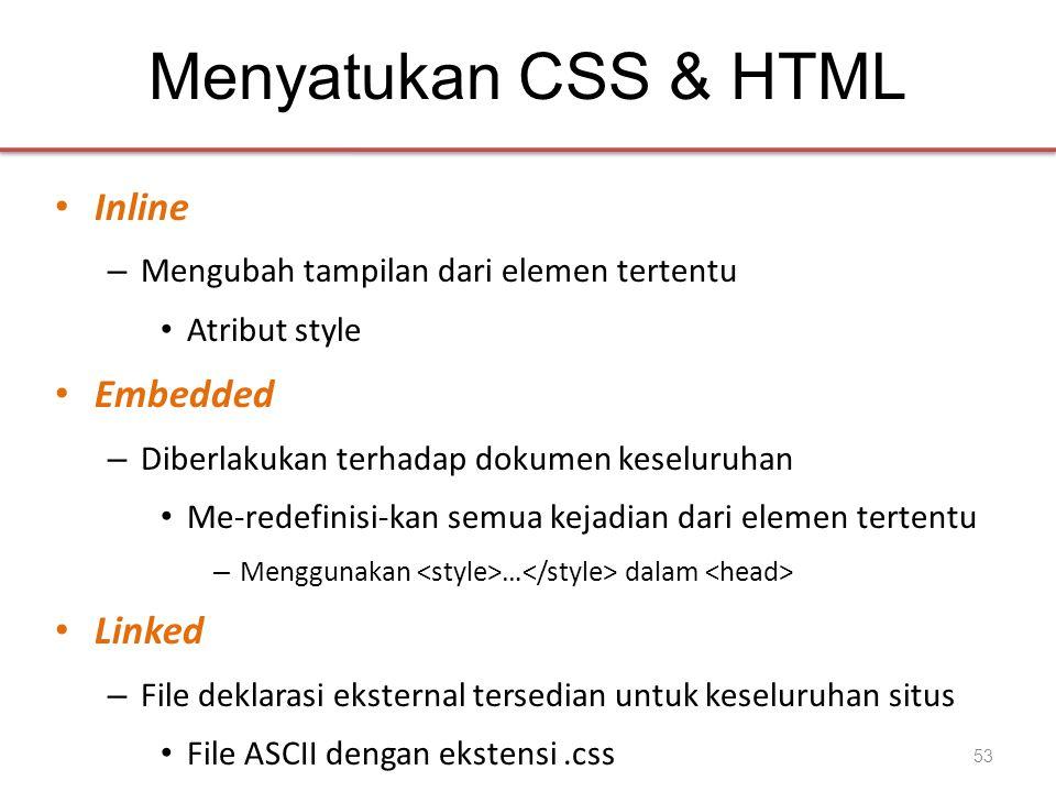 Menyatukan CSS & HTML • Inline – Mengubah tampilan dari elemen tertentu • Atribut style • Embedded – Diberlakukan terhadap dokumen keseluruhan • Me-redefinisi-kan semua kejadian dari elemen tertentu – Menggunakan … dalam • Linked – File deklarasi eksternal tersedian untuk keseluruhan situs • File ASCII dengan ekstensi.css 53