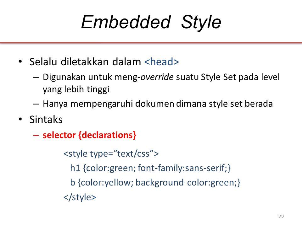 Embedded Style • Selalu diletakkan dalam – Digunakan untuk meng-override suatu Style Set pada level yang lebih tinggi – Hanya mempengaruhi dokumen dimana style set berada • Sintaks – selector {declarations} h1 {color:green; font-family:sans-serif;} b {color:yellow; background-color:green;} 55