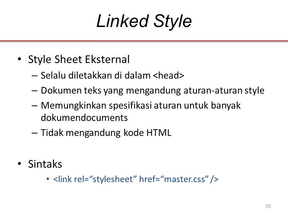 Linked Style • Style Sheet Eksternal – Selalu diletakkan di dalam – Dokumen teks yang mengandung aturan-aturan style – Memungkinkan spesifikasi aturan untuk banyak dokumendocuments – Tidak mengandung kode HTML • Sintaks • 56