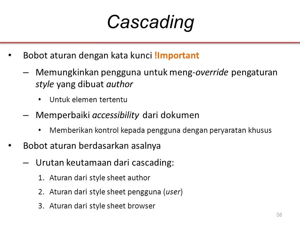 Cascading • Bobot aturan dengan kata kunci !Important – Memungkinkan pengguna untuk meng-override pengaturan style yang dibuat author • Untuk elemen t