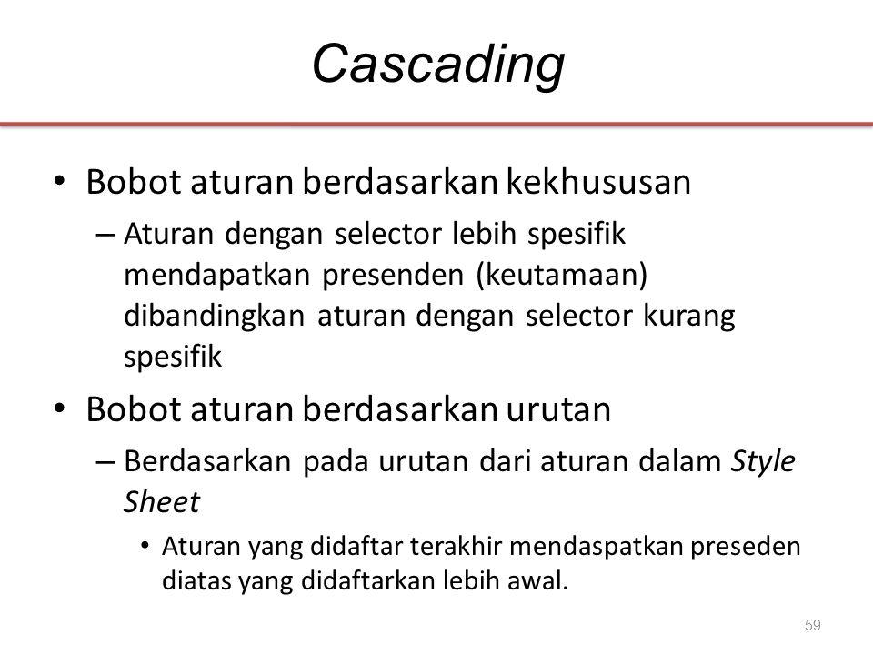 Cascading • Bobot aturan berdasarkan kekhususan – Aturan dengan selector lebih spesifik mendapatkan presenden (keutamaan) dibandingkan aturan dengan s
