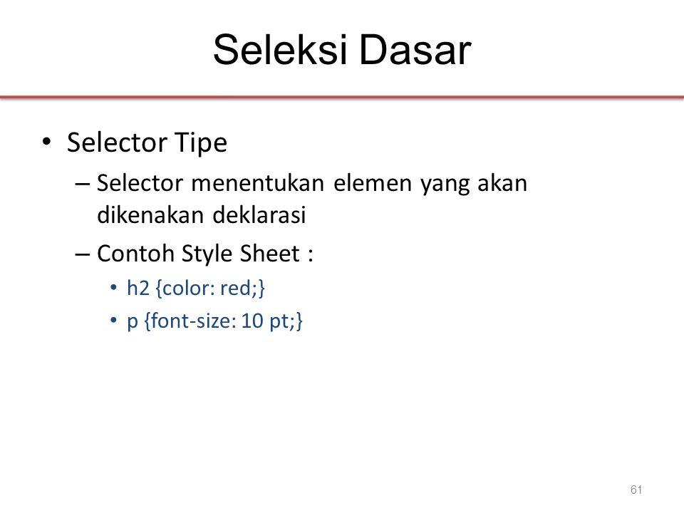 Seleksi Dasar • Selector Tipe – Selector menentukan elemen yang akan dikenakan deklarasi – Contoh Style Sheet : • h2 {color: red;} • p {font-size: 10 pt;} 61