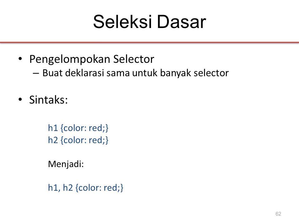Seleksi Dasar • Pengelompokan Selector – Buat deklarasi sama untuk banyak selector • Sintaks: h1 {color: red;} h2 {color: red;} Menjadi: h1, h2 {color