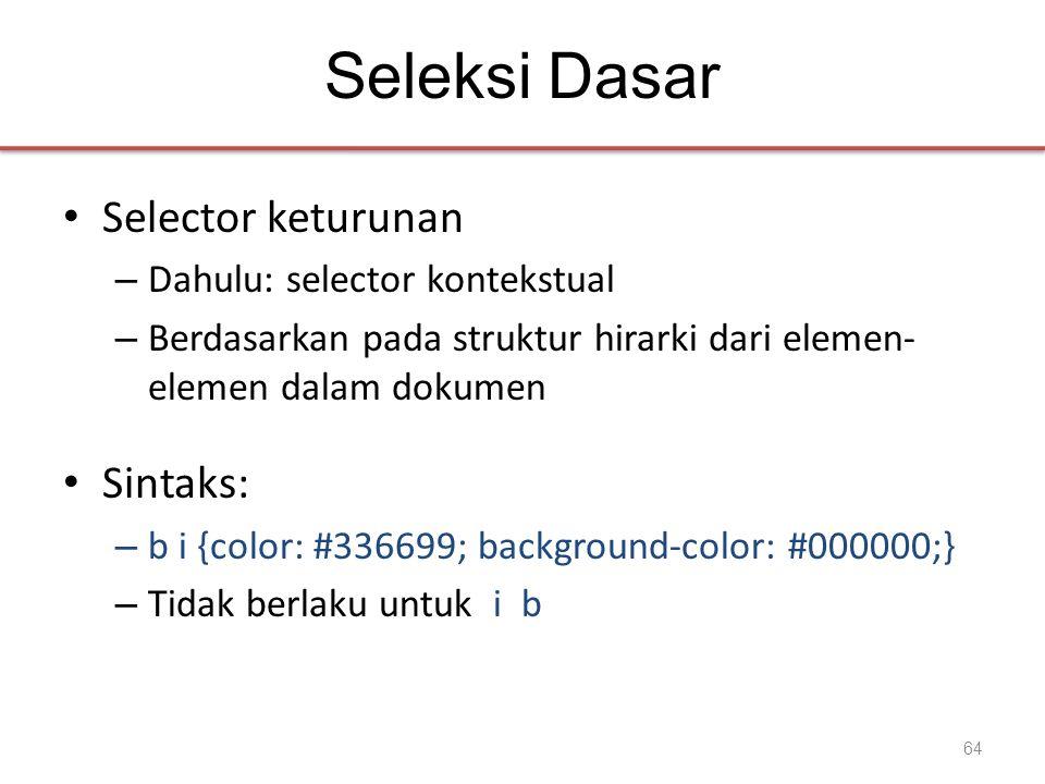 Seleksi Dasar • Selector keturunan – Dahulu: selector kontekstual – Berdasarkan pada struktur hirarki dari elemen- elemen dalam dokumen • Sintaks: – b i {color: #336699; background-color: #000000;} – Tidak berlaku untuk i b 64