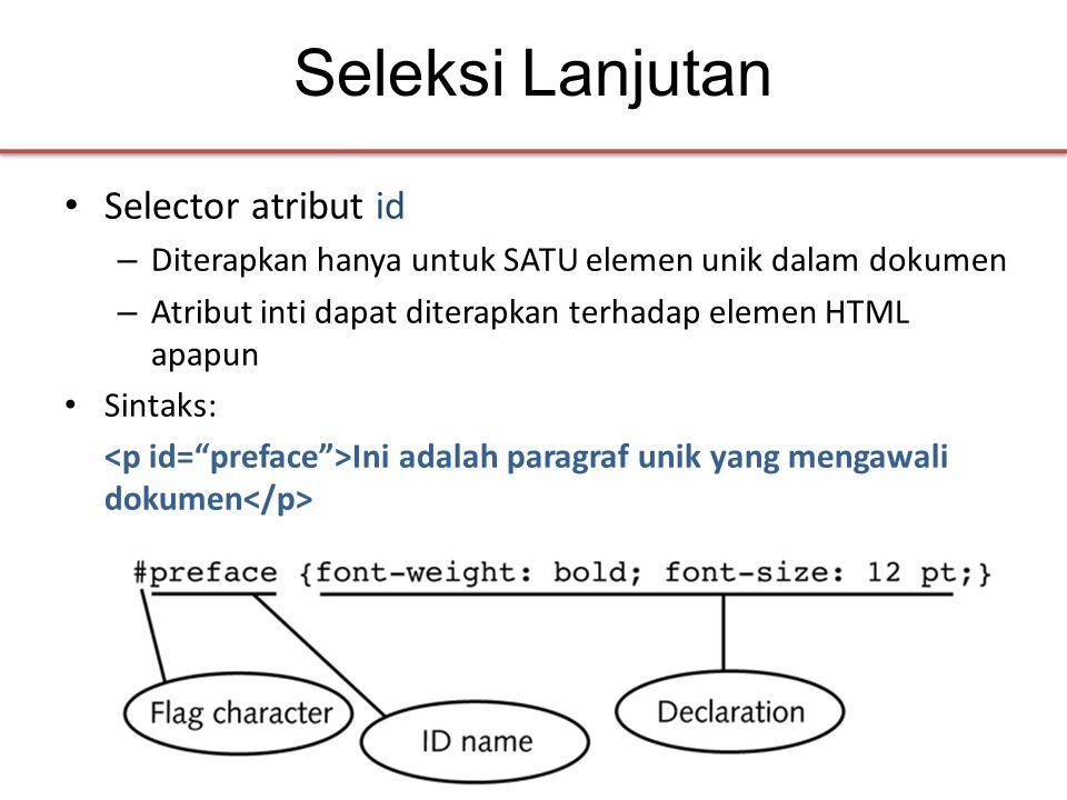 Seleksi Lanjutan • Selector atribut id – Diterapkan hanya untuk SATU elemen unik dalam dokumen – Atribut inti dapat diterapkan terhadap elemen HTML apapun • Sintaks: Ini adalah paragraf unik yang mengawali dokumen